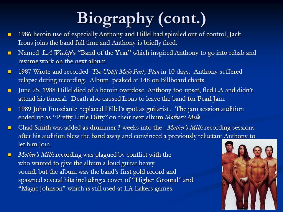 Biography (cont.) 1986 heroin use of especially Anthony and Hillel had spiraled out of control, Jack Irons joins the band full time and Anthony is briefly fired.