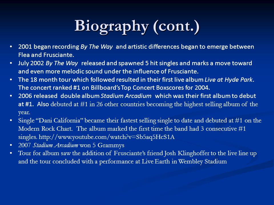 Biography (cont.) 2001 began recording By The Way and artistic differences began to emerge between Flea and Frusciante.