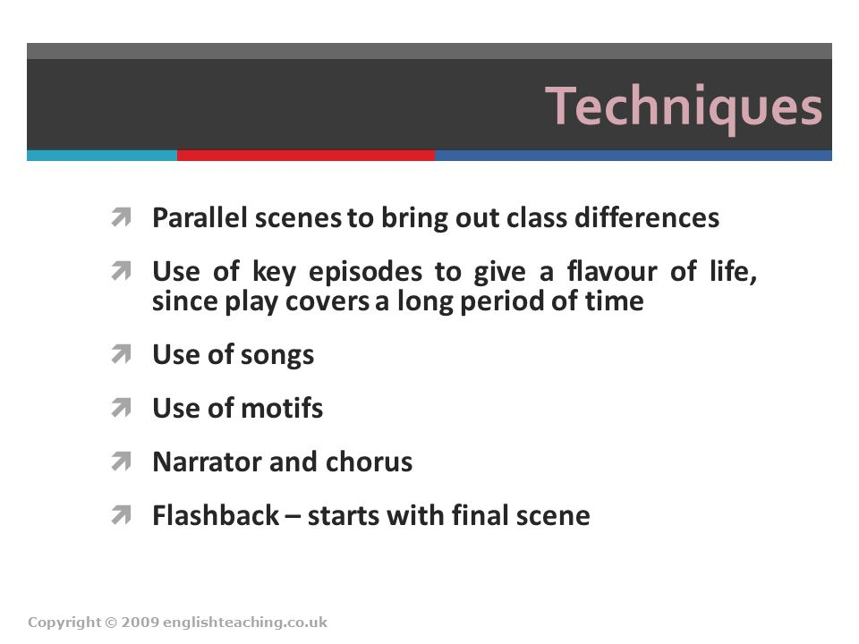 Techniques  Parallel scenes to bring out class differences  Use of key episodes to give a flavour of life, since play covers a long period of time 
