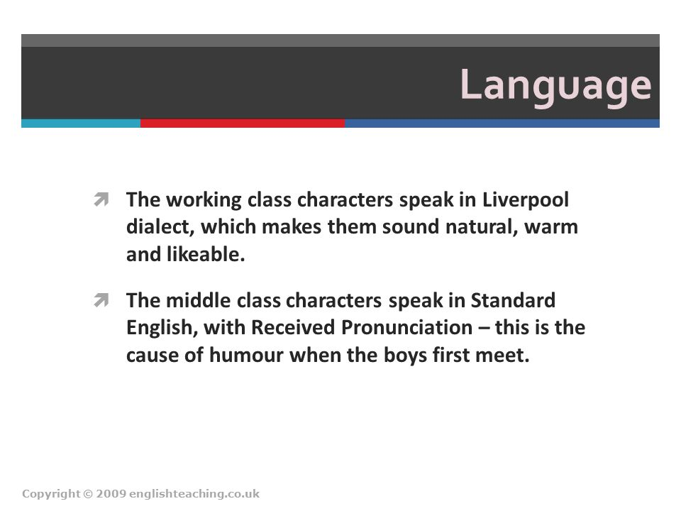 Language  The working class characters speak in Liverpool dialect, which makes them sound natural, warm and likeable.  The middle class characters s