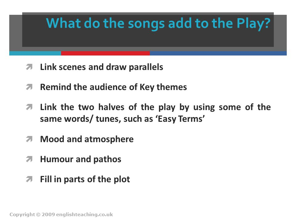 What do the songs add to the Play?  Link scenes and draw parallels  Remind the audience of Key themes  Link the two halves of the play by using som