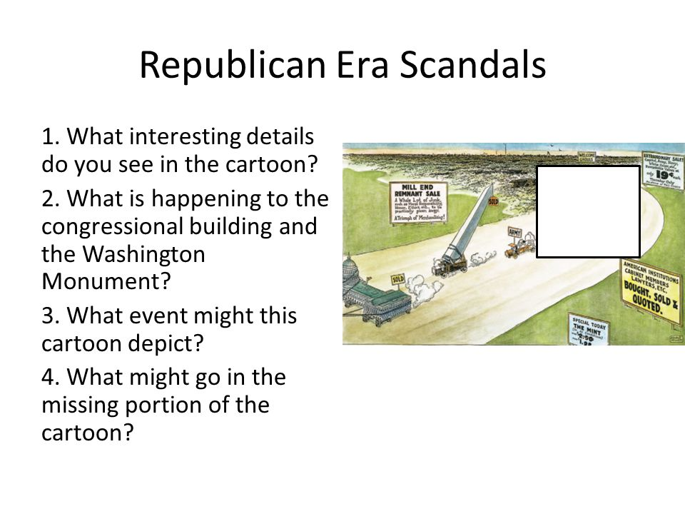 Republican Era Scandals 1. What interesting details do you see in the cartoon? 2. What is happening to the congressional building and the Washington M
