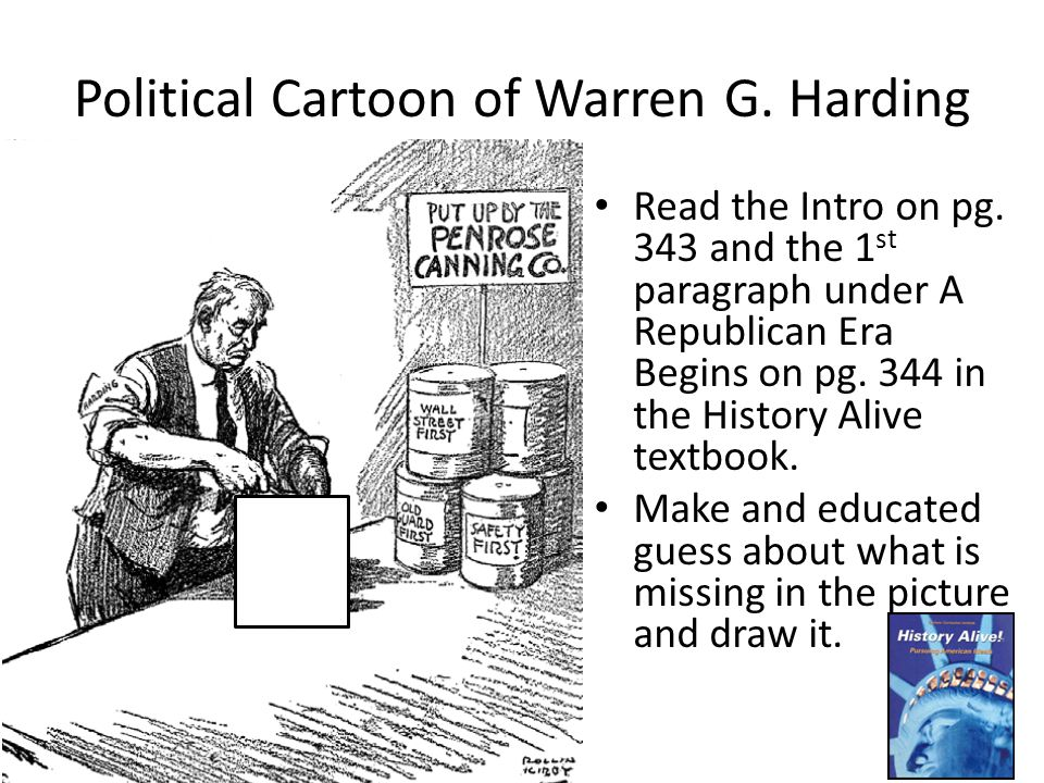 Political Cartoon of Warren G. Harding Read the Intro on pg. 343 and the 1 st paragraph under A Republican Era Begins on pg. 344 in the History Alive