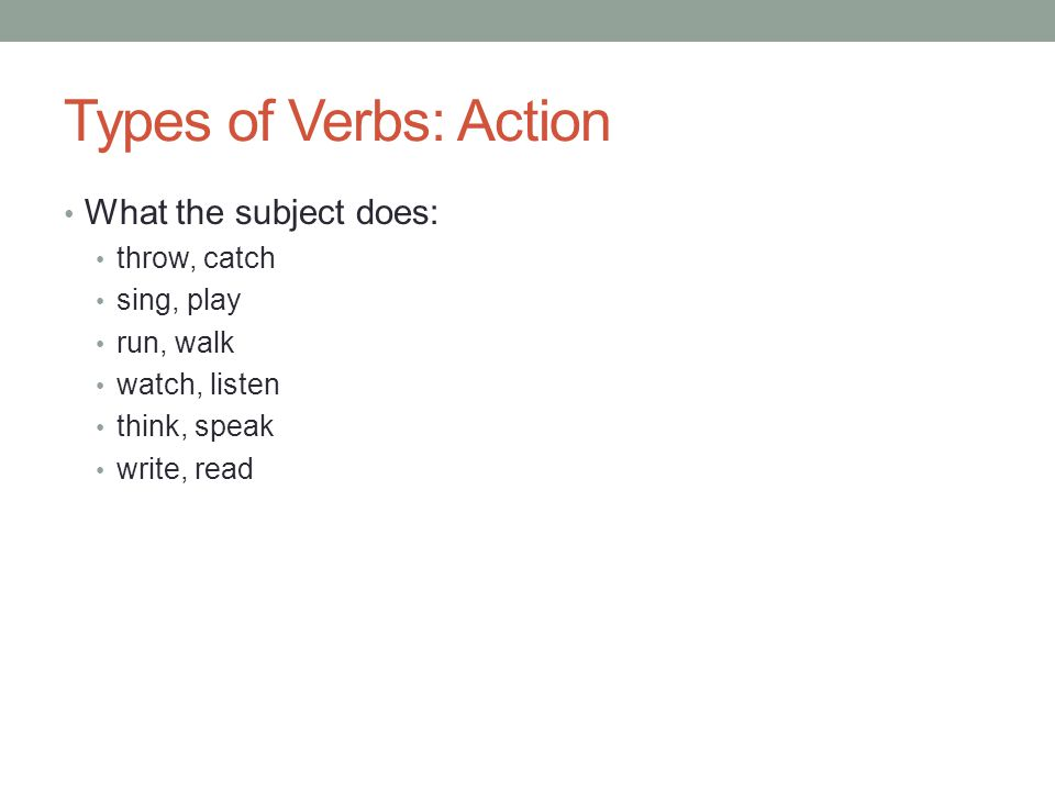 Types of Verbs: Action What the subject does: throw, catch sing, play run, walk watch, listen think, speak write, read