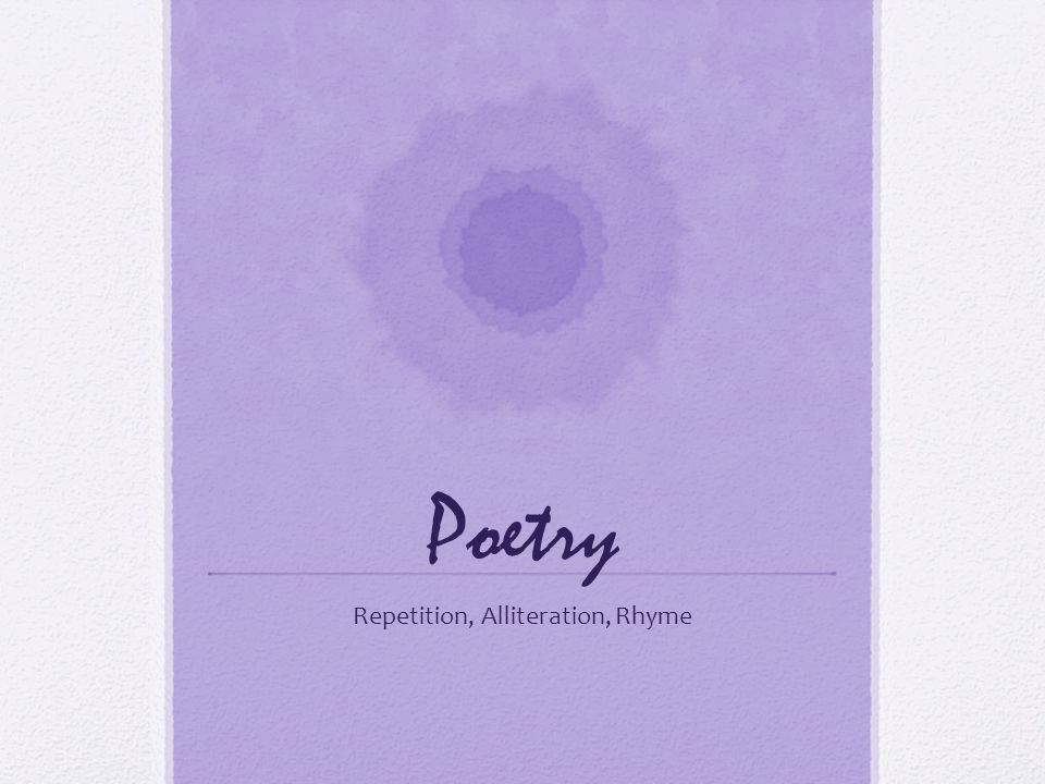 Poetry Repetition, Alliteration, Rhyme