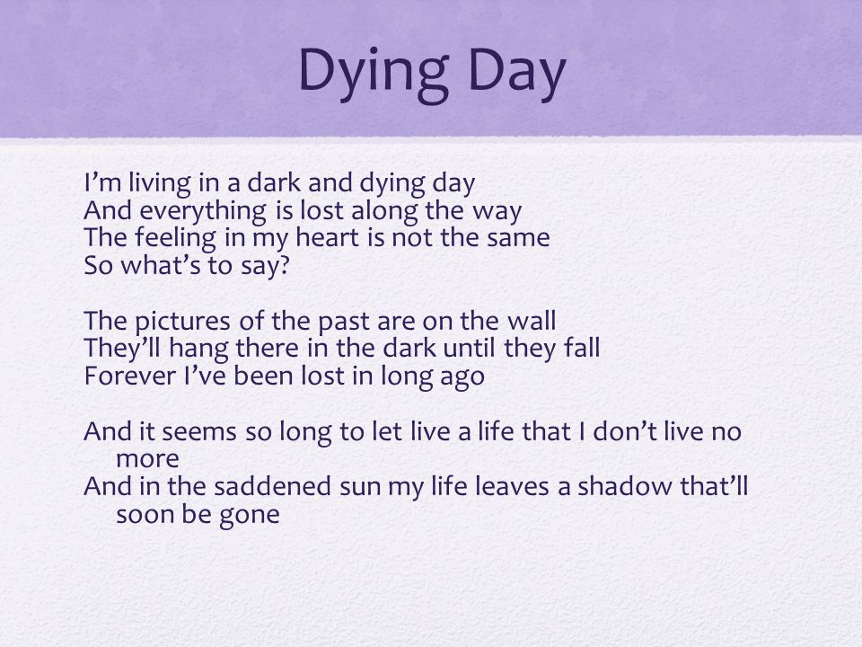 Dying Day I'm living in a dark and dying day And everything is lost along the way The feeling in my heart is not the same So what's to say? The pictur