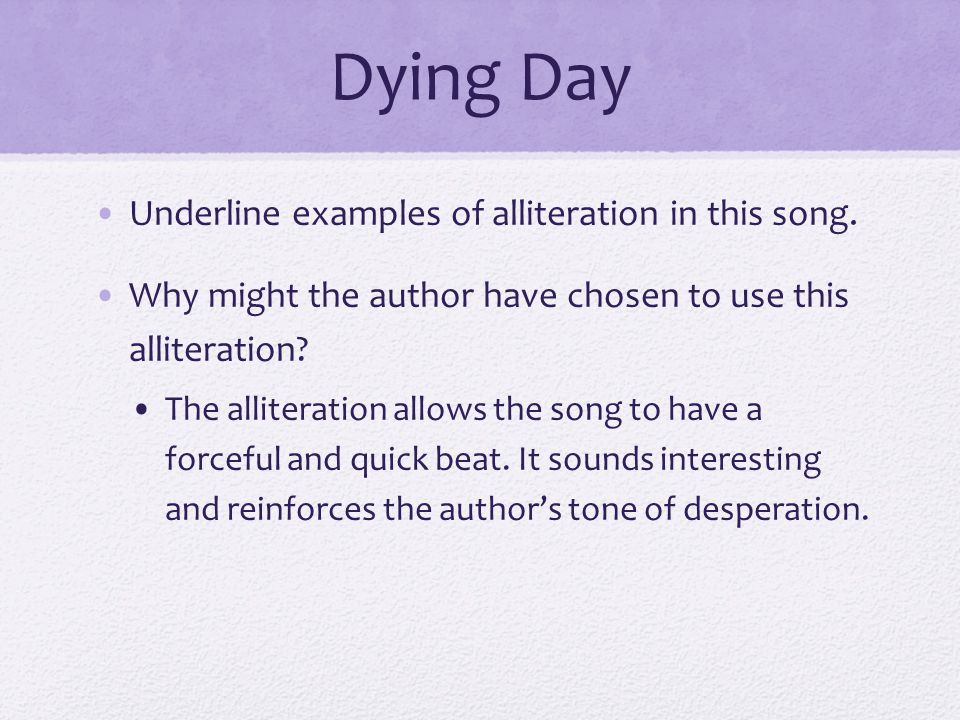 Dying Day Underline examples of alliteration in this song. Why might the author have chosen to use this alliteration? The alliteration allows the song
