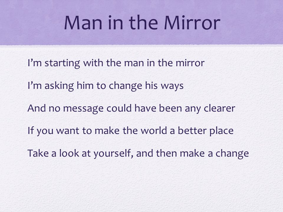 Man in the Mirror I'm starting with the man in the mirror I'm asking him to change his ways And no message could have been any clearer If you want to make the world a better place Take a look at yourself, and then make a change