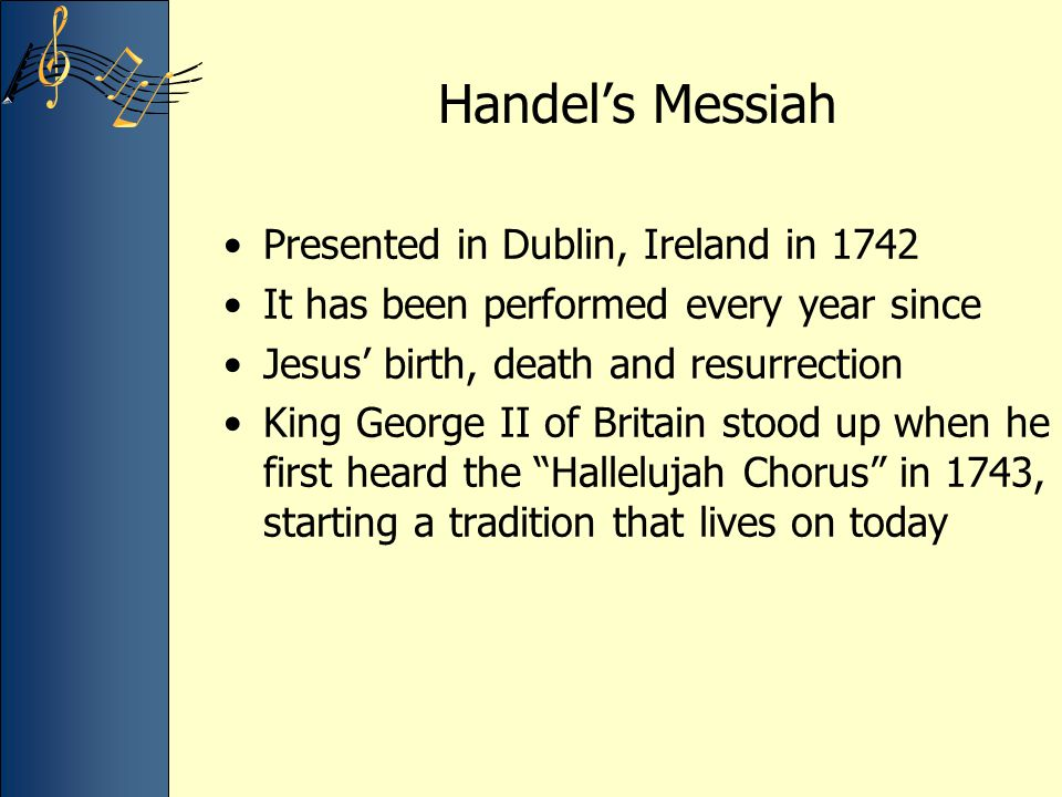 Handel's Messiah Presented in Dublin, Ireland in 1742 It has been performed every year since Jesus' birth, death and resurrection King George II of Br