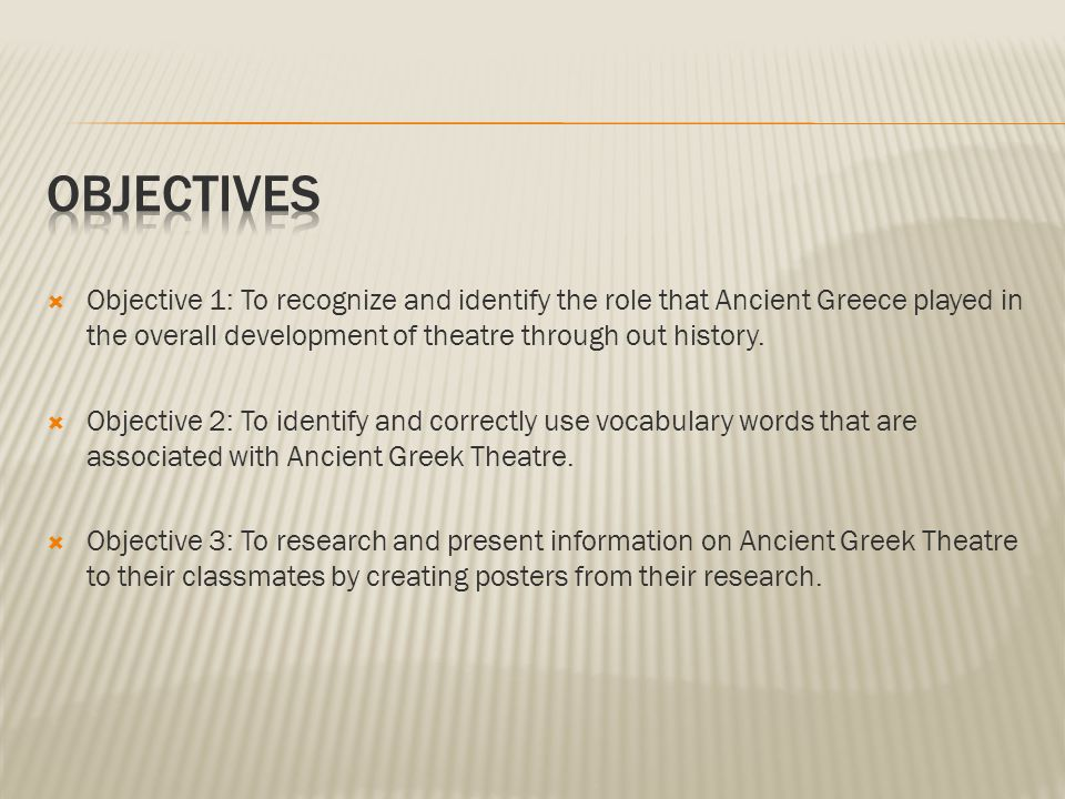  Objective 1: To recognize and identify the role that Ancient Greece played in the overall development of theatre through out history.