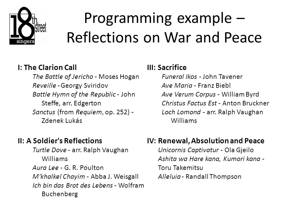 Programming example – Reflections on War and Peace I: The Clarion Call The Battle of Jericho - Moses Hogan Reveille - Georgy Sviridov Battle Hymn of the Republic - John Steffe, arr.