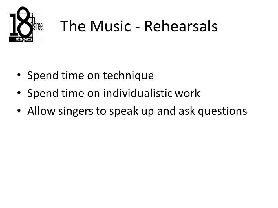 The Music - Rehearsals Spend time on technique Spend time on individualistic work Allow singers to speak up and ask questions