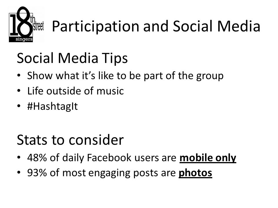 Social Media Tips Show what it's like to be part of the group Life outside of music #HashtagIt Stats to consider 48% of daily Facebook users are mobile only 93% of most engaging posts are photos