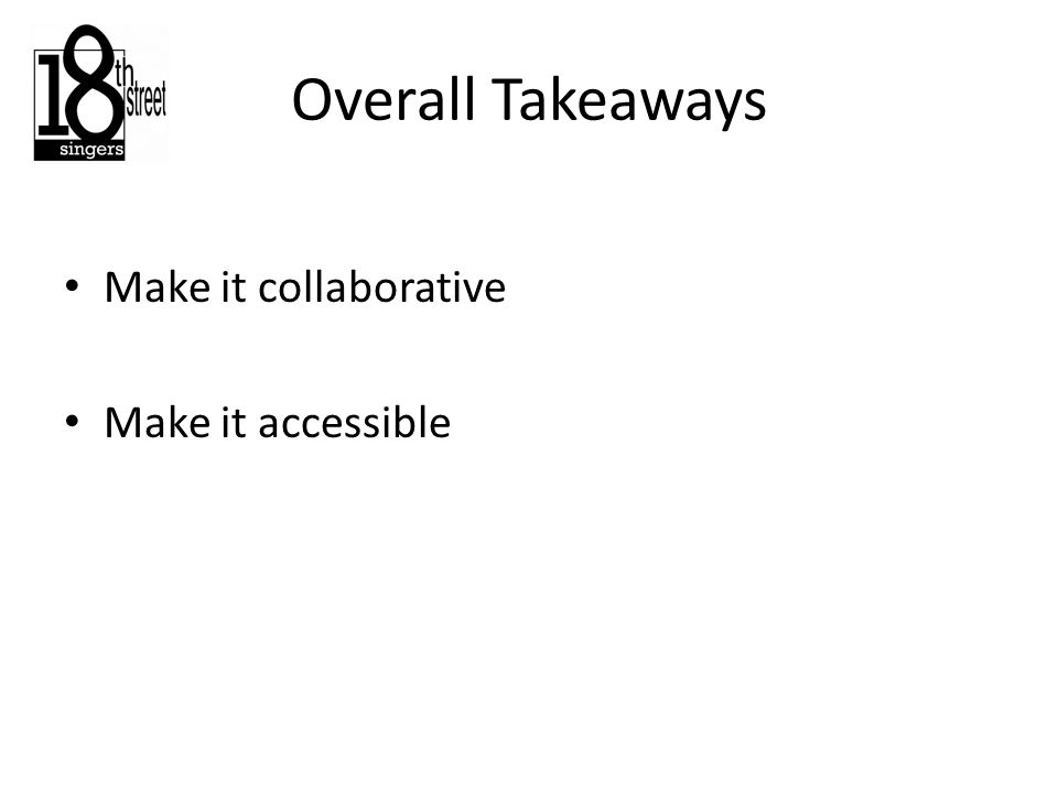 Overall Takeaways Make it collaborative Make it accessible