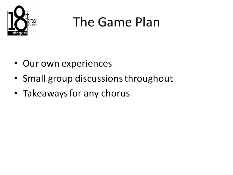 The Game Plan Our own experiences Small group discussions throughout Takeaways for any chorus