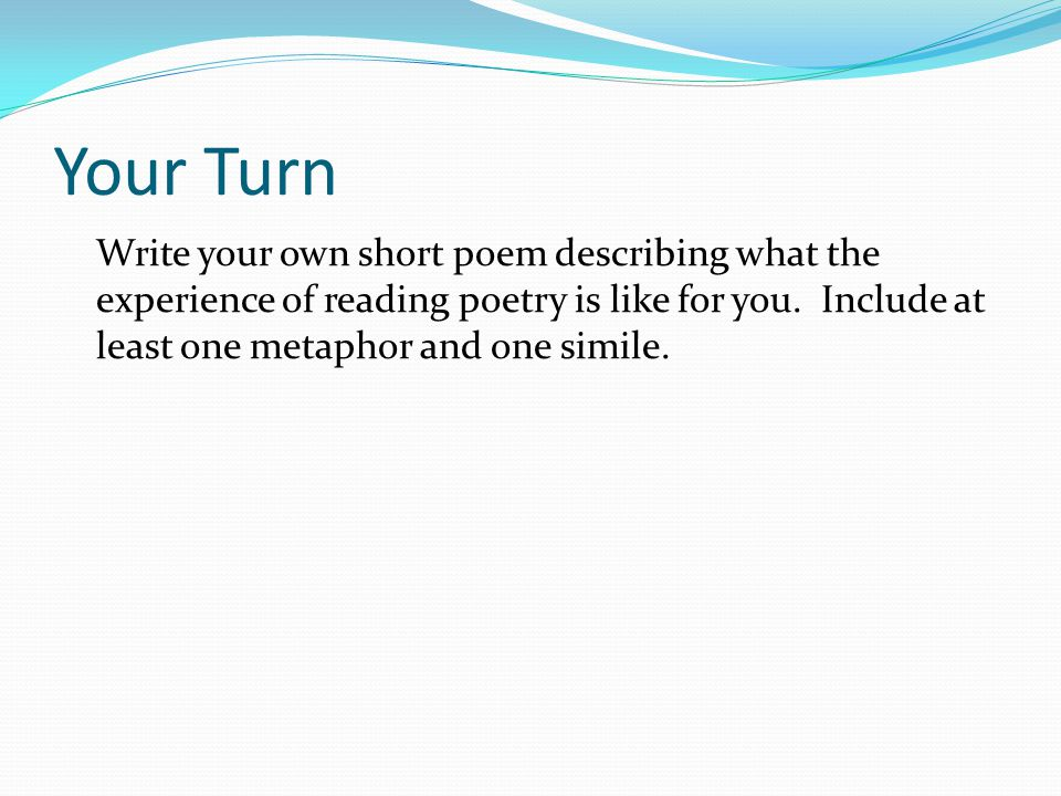 Your Turn Write your own short poem describing what the experience of reading poetry is like for you.