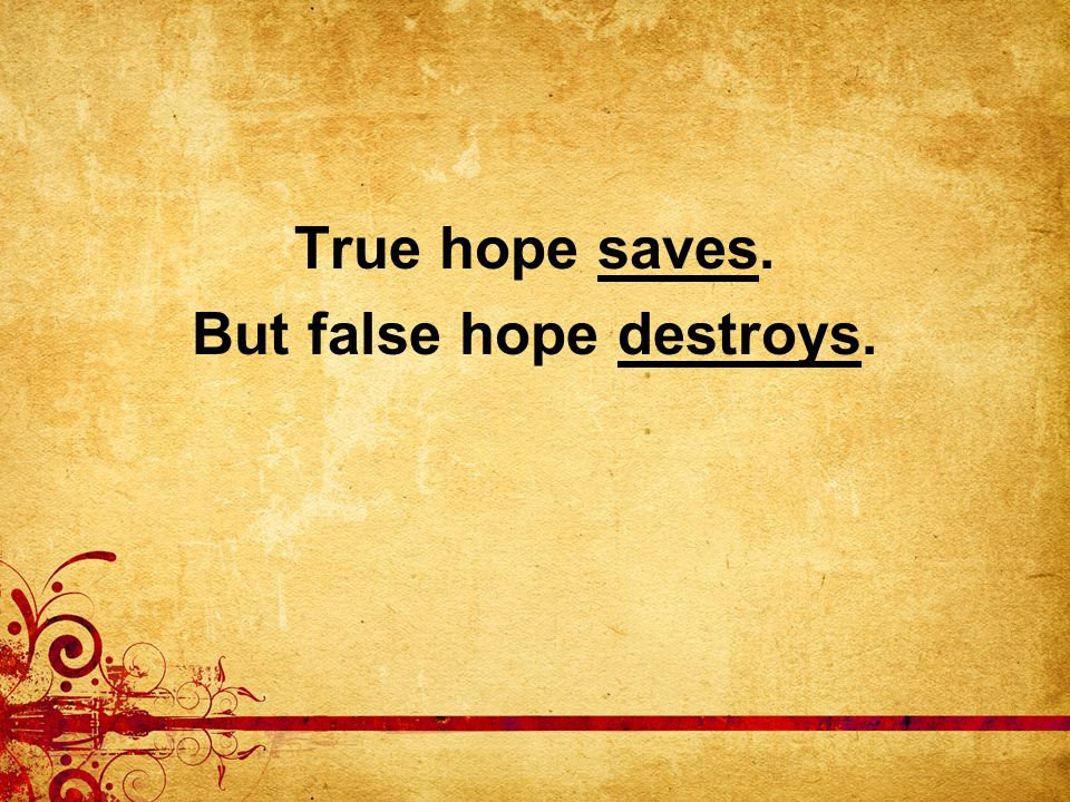 True hope saves. But false hope destroys.