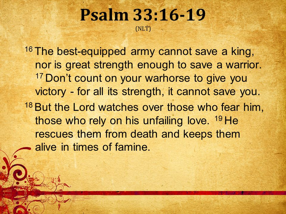 Psalm 33:16-19 (NLT) 16 The best-equipped army cannot save a king, nor is great strength enough to save a warrior.