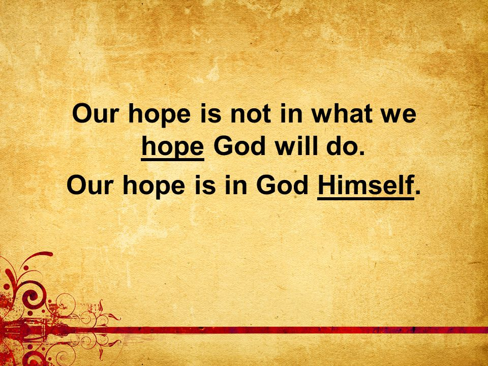 Our hope is not in what we hope God will do. Our hope is in God Himself.