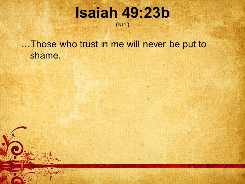 Isaiah 49:23b (NLT) …Those who trust in me will never be put to shame.