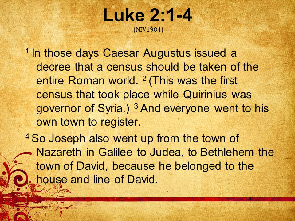 Luke 2:1-4 (NIV1984) 1 In those days Caesar Augustus issued a decree that a census should be taken of the entire Roman world.