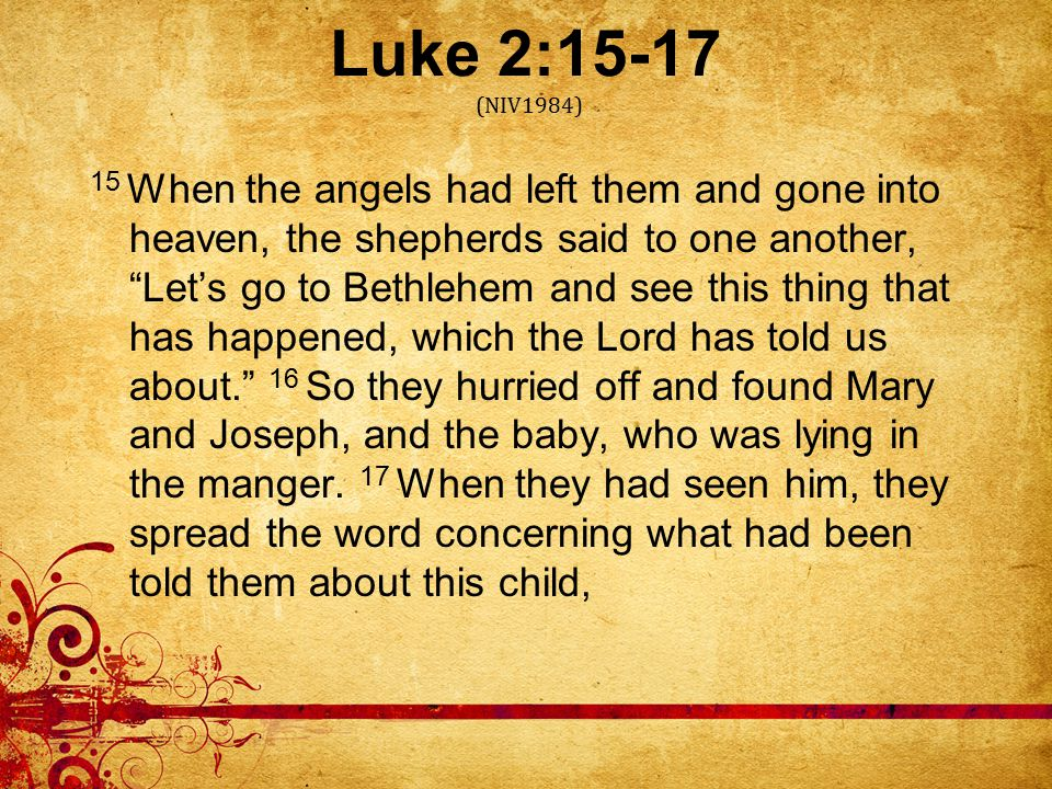 Luke 2:15-17 (NIV1984) 15 When the angels had left them and gone into heaven, the shepherds said to one another, Let's go to Bethlehem and see this thing that has happened, which the Lord has told us about. 16 So they hurried off and found Mary and Joseph, and the baby, who was lying in the manger.
