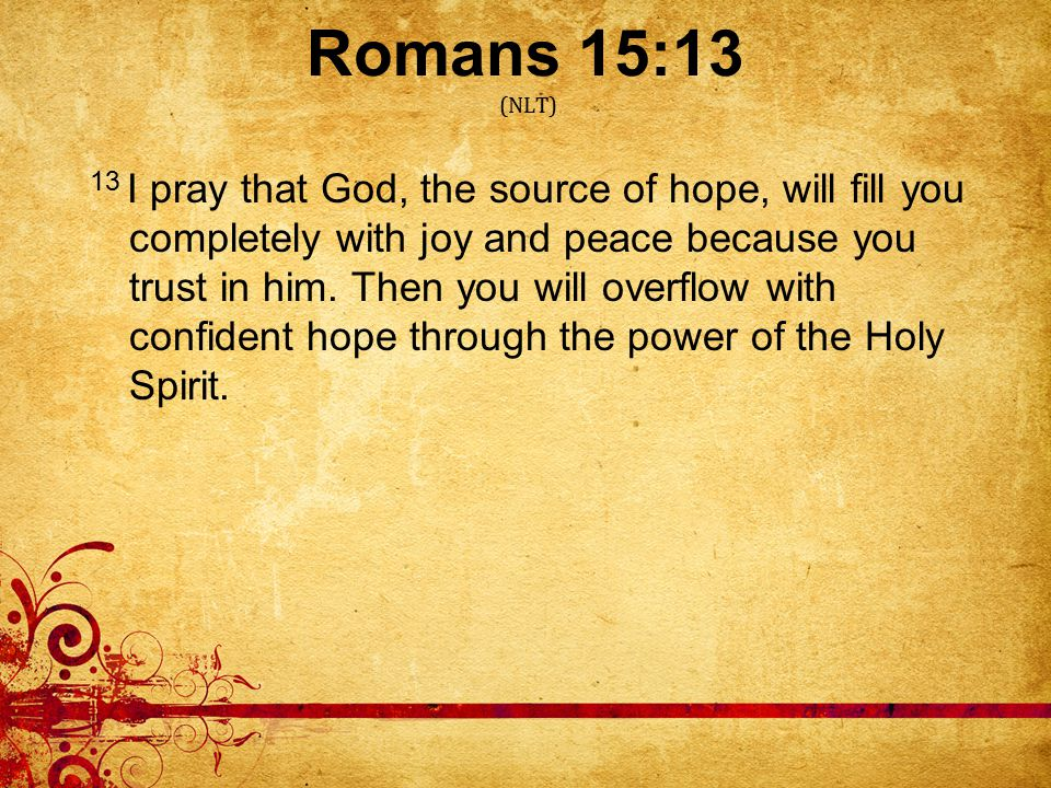 Romans 15:13 (NLT) 13 I pray that God, the source of hope, will fill you completely with joy and peace because you trust in him.