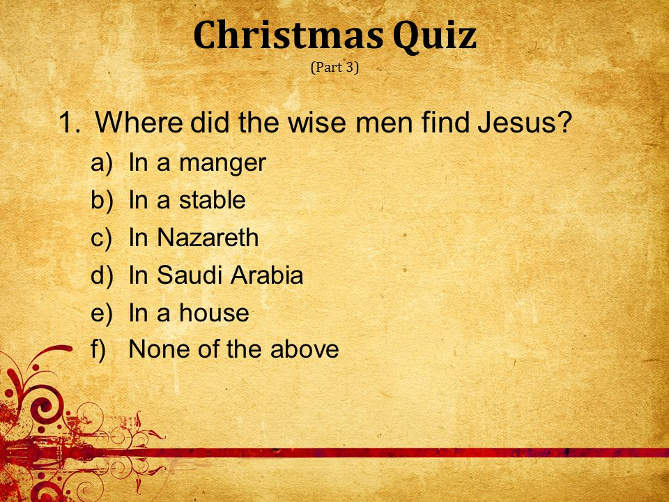 Christmas Quiz (Part 3) 1.Where did the wise men find Jesus.