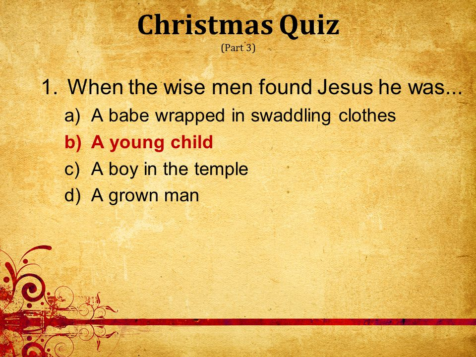 Christmas Quiz (Part 3) 1.When the wise men found Jesus he was...