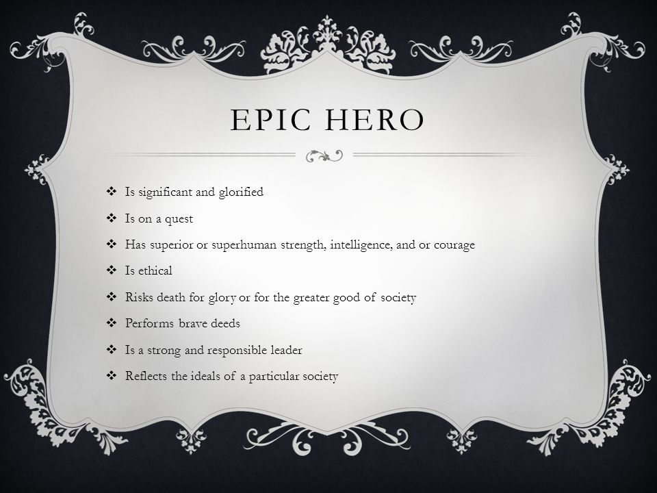 EPIC HERO  Is significant and glorified  Is on a quest  Has superior or superhuman strength, intelligence, and or courage  Is ethical  Risks death for glory or for the greater good of society  Performs brave deeds  Is a strong and responsible leader  Reflects the ideals of a particular society