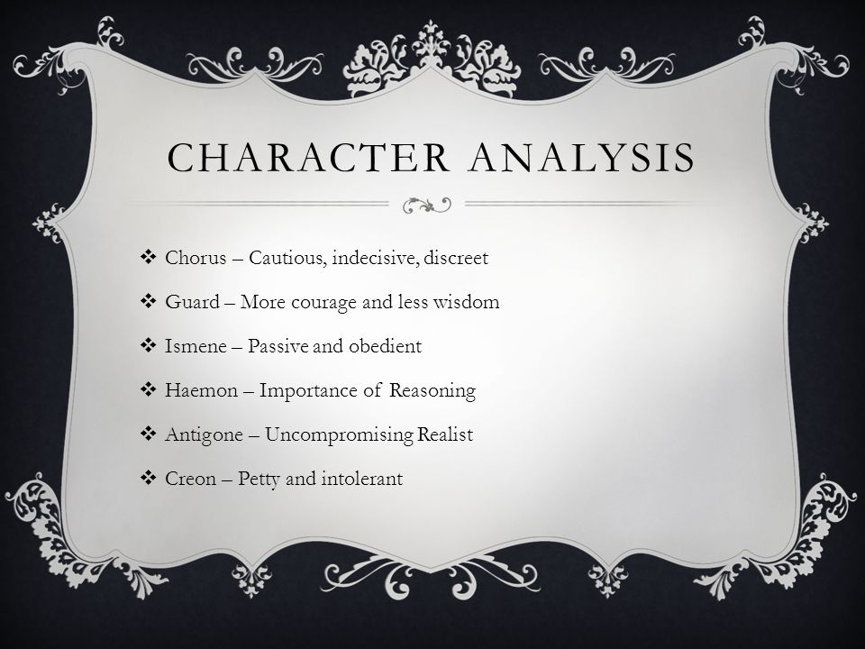 CHARACTER ANALYSIS  Chorus – Cautious, indecisive, discreet  Guard – More courage and less wisdom  Ismene – Passive and obedient  Haemon – Importance of Reasoning  Antigone – Uncompromising Realist  Creon – Petty and intolerant