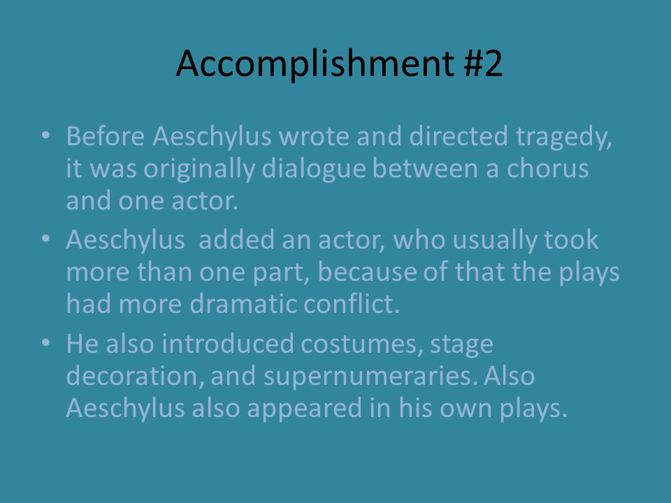 Accomplishment #2 Before Aeschylus wrote and directed tragedy, it was originally dialogue between a chorus and one actor.