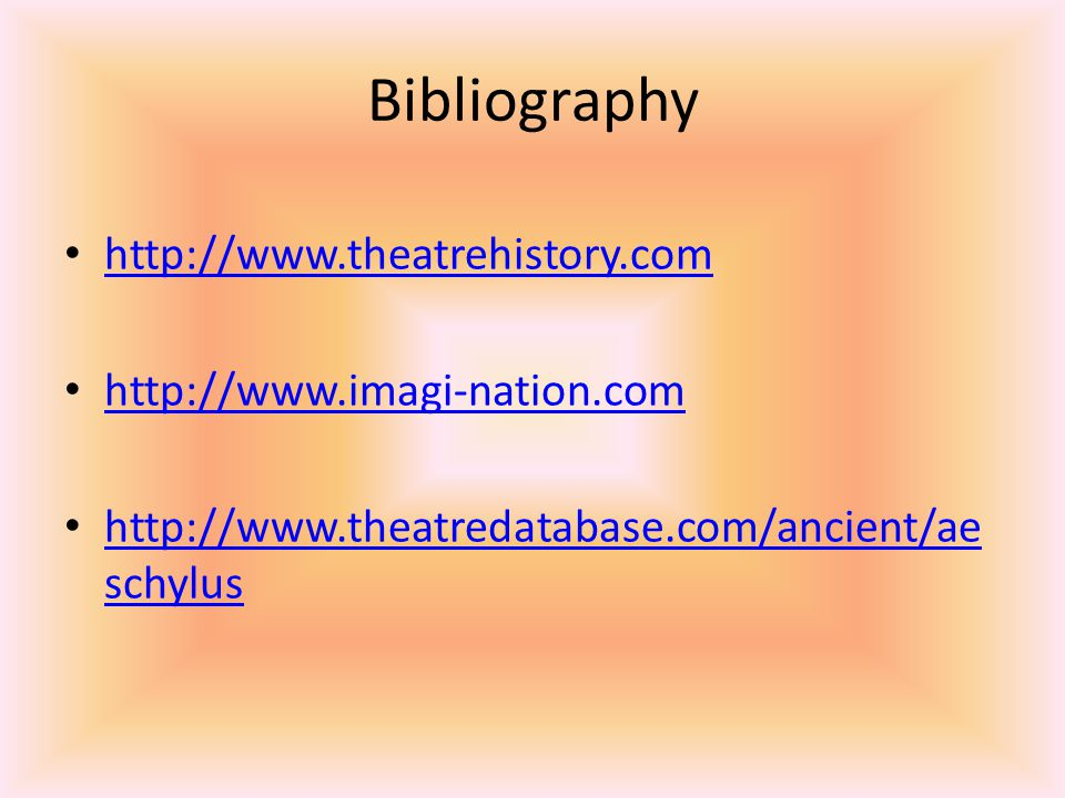 Bibliography http://www.theatrehistory.com http://www.imagi-nation.com http://www.theatredatabase.com/ancient/ae schylus http://www.theatredatabase.com/ancient/ae schylus