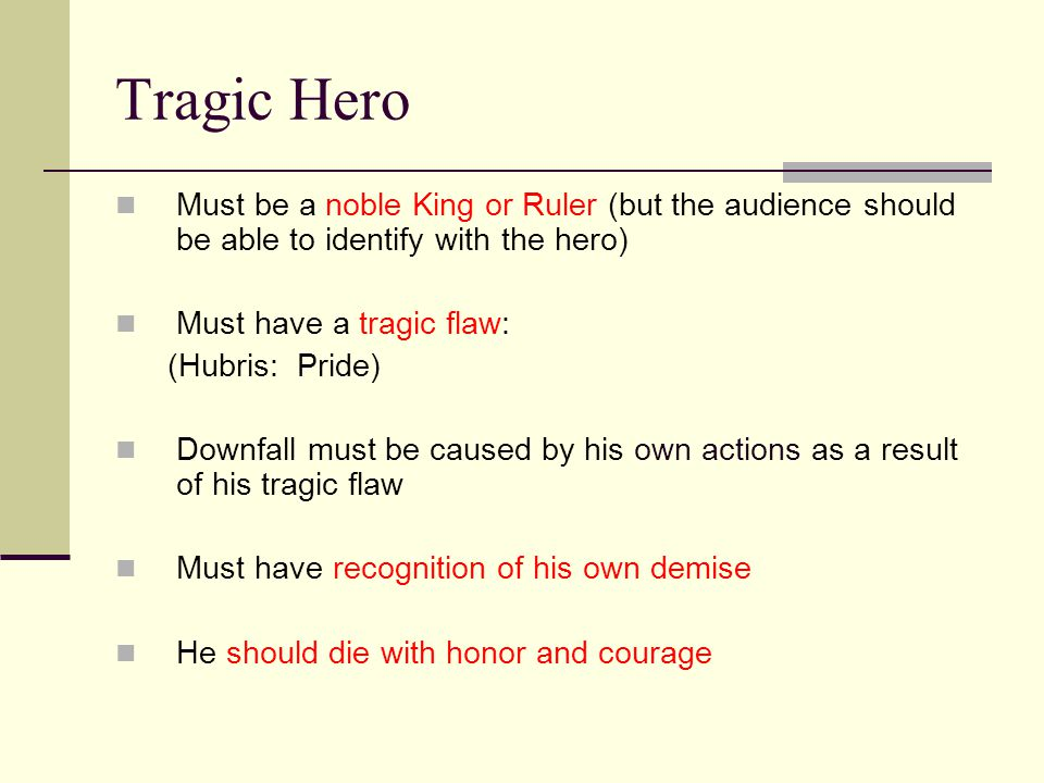 Tragic Hero Must be a noble King or Ruler (but the audience should be able to identify with the hero) Must have a tragic flaw: (Hubris: Pride) Downfall must be caused by his own actions as a result of his tragic flaw Must have recognition of his own demise He should die with honor and courage