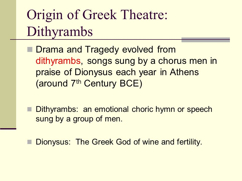 Origin of Greek Theatre: Dithyrambs Drama and Tragedy evolved from dithyrambs, songs sung by a chorus men in praise of Dionysus each year in Athens (around 7 th Century BCE) Dithyrambs: an emotional choric hymn or speech sung by a group of men.