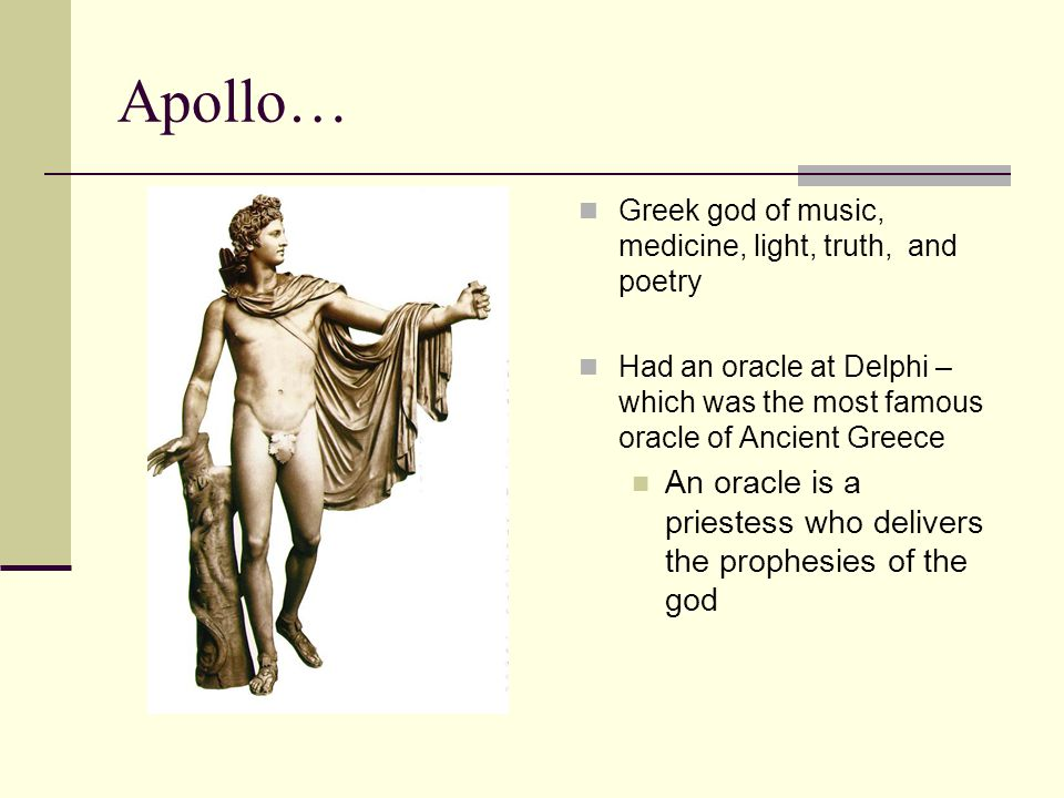 Apollo… Greek god of music, medicine, light, truth, and poetry Had an oracle at Delphi – which was the most famous oracle of Ancient Greece An oracle is a priestess who delivers the prophesies of the god