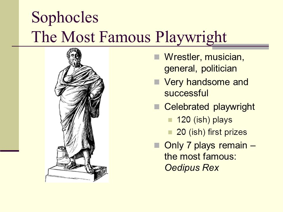 Sophocles The Most Famous Playwright Wrestler, musician, general, politician Very handsome and successful Celebrated playwright 120 (ish) plays 20 (ish) first prizes Only 7 plays remain – the most famous: Oedipus Rex
