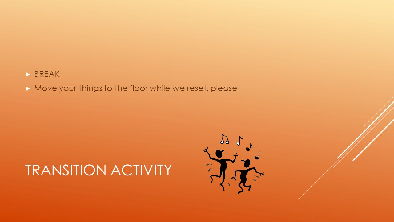 TRANSITION ACTIVITY  BREAK  Move your things to the floor while we reset, please