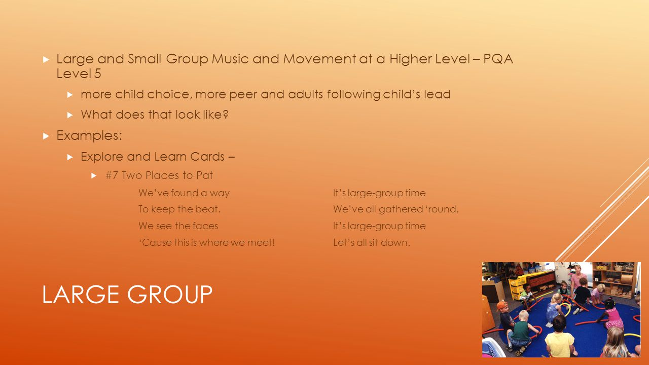 LARGE GROUP  Large and Small Group Music and Movement at a Higher Level – PQA Level 5  more child choice, more peer and adults following child's lead  What does that look like.