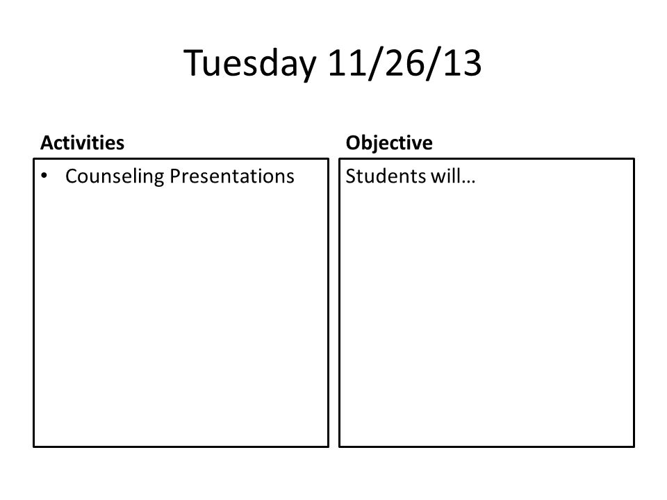 Tuesday 11/26/13 Activities Counseling Presentations Objective Students will…