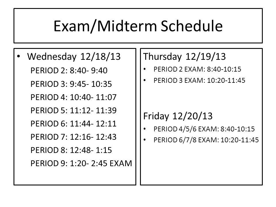 Exam/Midterm Schedule Wednesday 12/18/13 PERIOD 2: 8:40- 9:40 PERIOD 3: 9:45- 10:35 PERIOD 4: 10:40- 11:07 PERIOD 5: 11:12- 11:39 PERIOD 6: 11:44- 12:11 PERIOD 7: 12:16- 12:43 PERIOD 8: 12:48- 1:15 PERIOD 9: 1:20- 2:45 EXAM Thursday 12/19/13 PERIOD 2 EXAM: 8:40-10:15 PERIOD 3 EXAM: 10:20-11:45 Friday 12/20/13 PERIOD 4/5/6 EXAM: 8:40-10:15 PERIOD 6/7/8 EXAM: 10:20-11:45