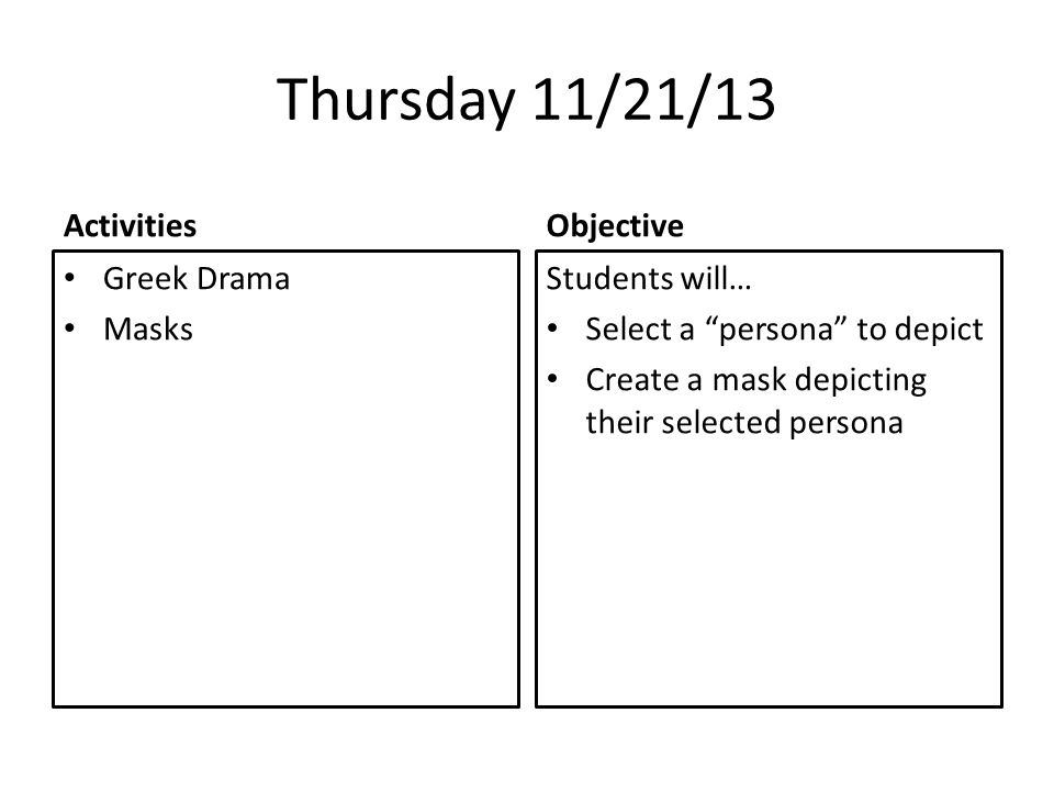 Thursday 11/21/13 Activities Greek Drama Masks Objective Students will… Select a persona to depict Create a mask depicting their selected persona