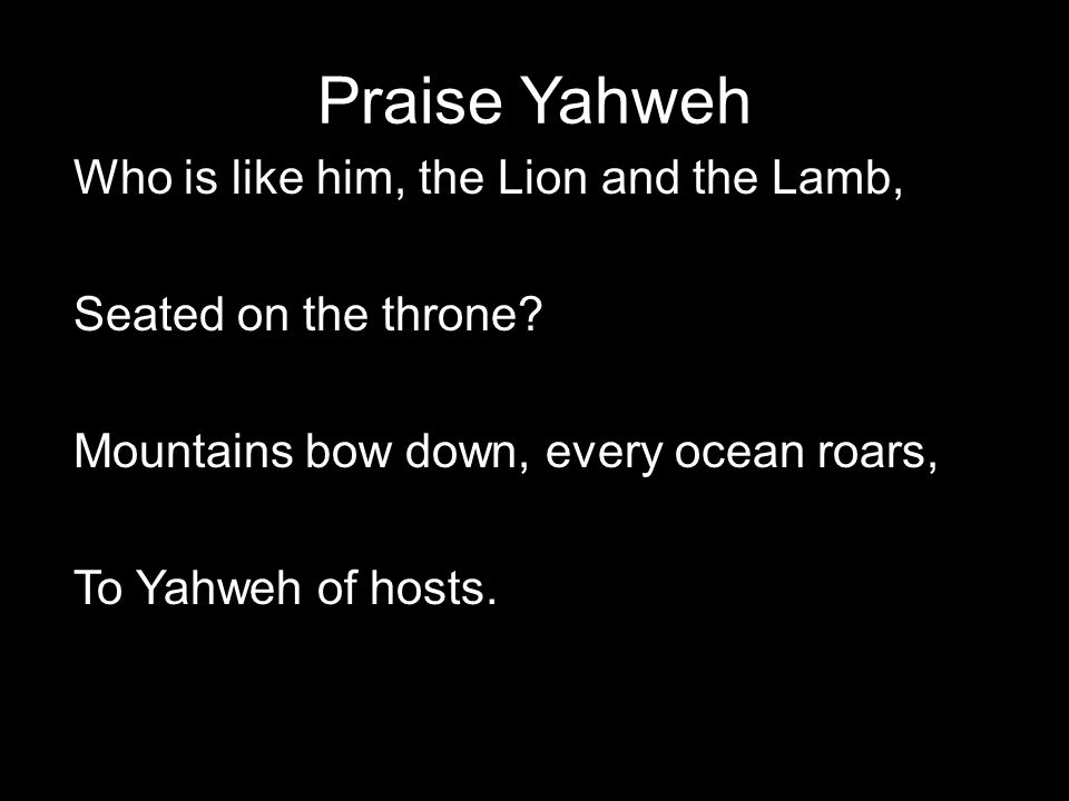 Praise Yahweh Who is like him, the Lion and the Lamb, Seated on the throne? Mountains bow down, every ocean roars, To Yahweh of hosts.