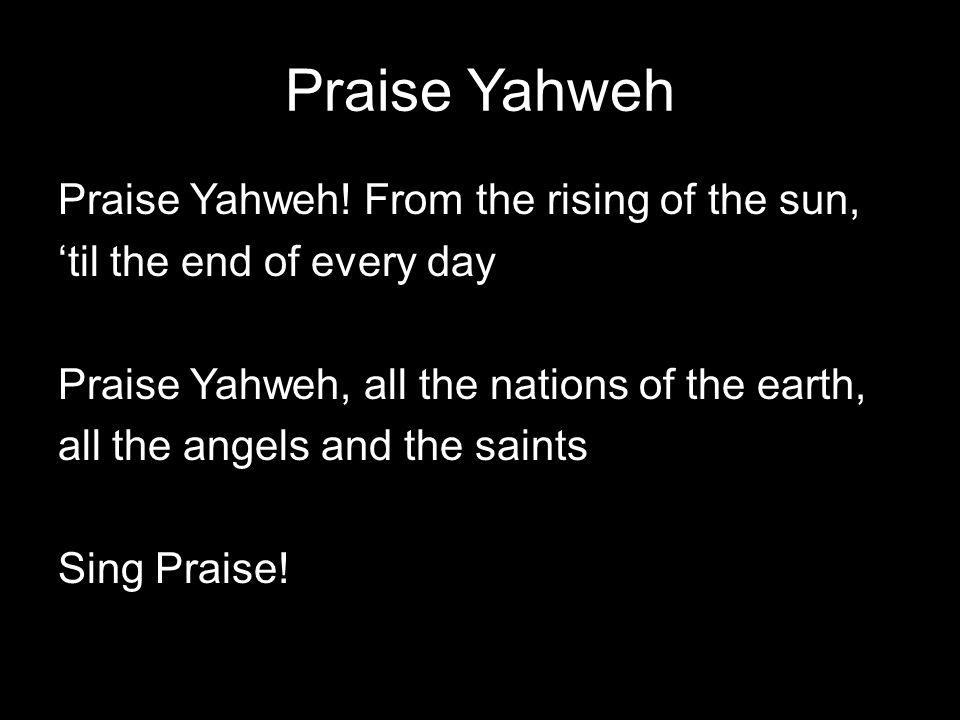 Praise Yahweh Praise Yahweh.