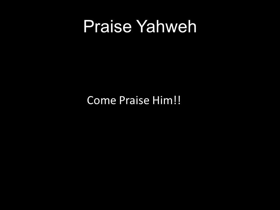 Praise Yahweh Come Praise Him!!