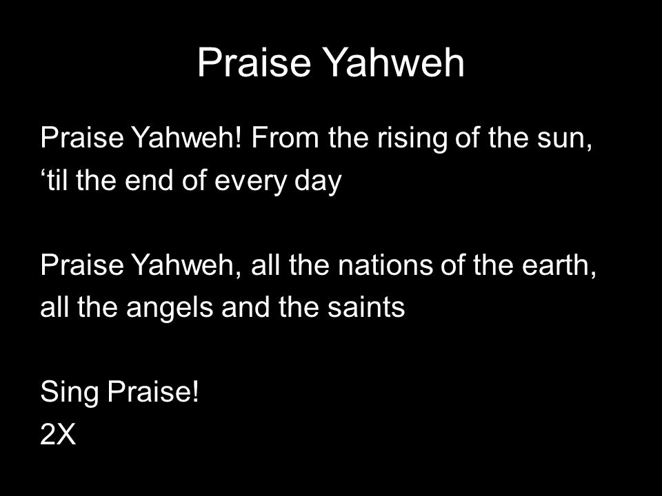 Praise Yahweh Praise Yahweh! From the rising of the sun, 'til the end of every day Praise Yahweh, all the nations of the earth, all the angels and the