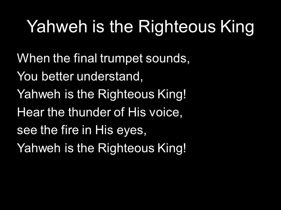 Yahweh is the Righteous King When the final trumpet sounds, You better understand, Yahweh is the Righteous King.