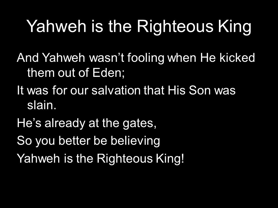 Yahweh is the Righteous King And Yahweh wasn't fooling when He kicked them out of Eden; It was for our salvation that His Son was slain. He's already
