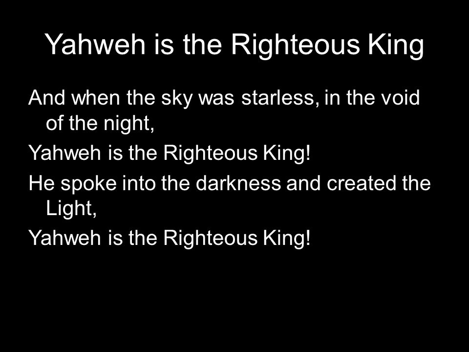 Yahweh is the Righteous King And when the sky was starless, in the void of the night, Yahweh is the Righteous King! He spoke into the darkness and cre