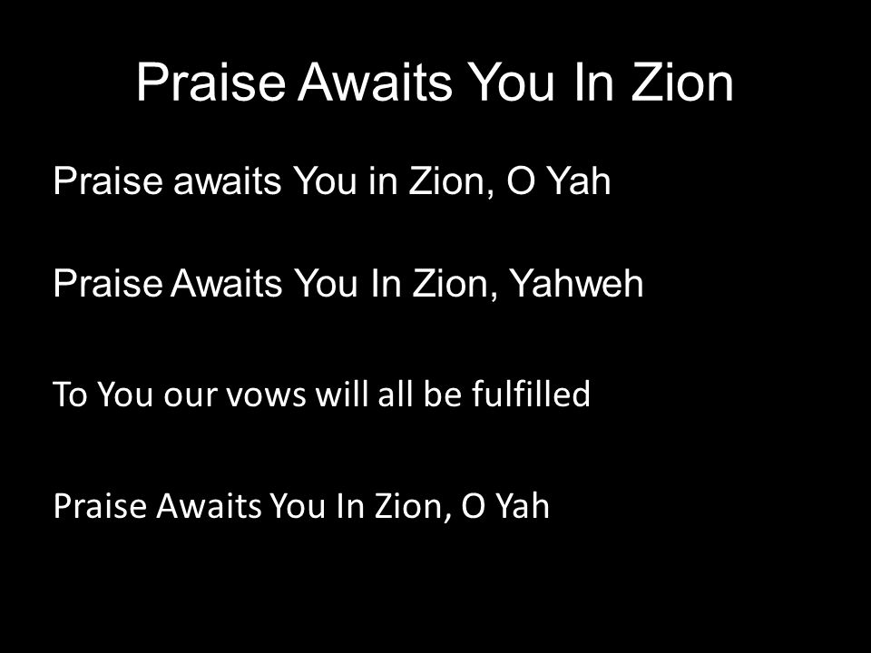 Praise Awaits You In Zion Praise awaits You in Zion, O Yah Praise Awaits You In Zion, Yahweh To You our vows will all be fulfilled Praise Awaits You I